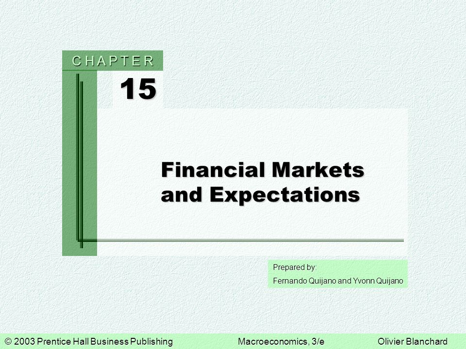 © 2003 Prentice Hall Business PublishingMacroeconomics, 3/eOlivier Blanchard Prepared by: Fernando Quijano and Yvonn Quijano 15 C H A P T E R Financial Markets and Expectations