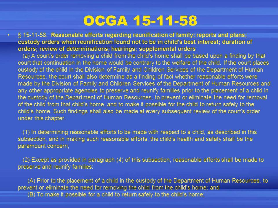 OCGA 15-11-58 § 15-11-58. Reasonable efforts regarding reunification of family; reports and plans; custody orders when reunification found not to be i