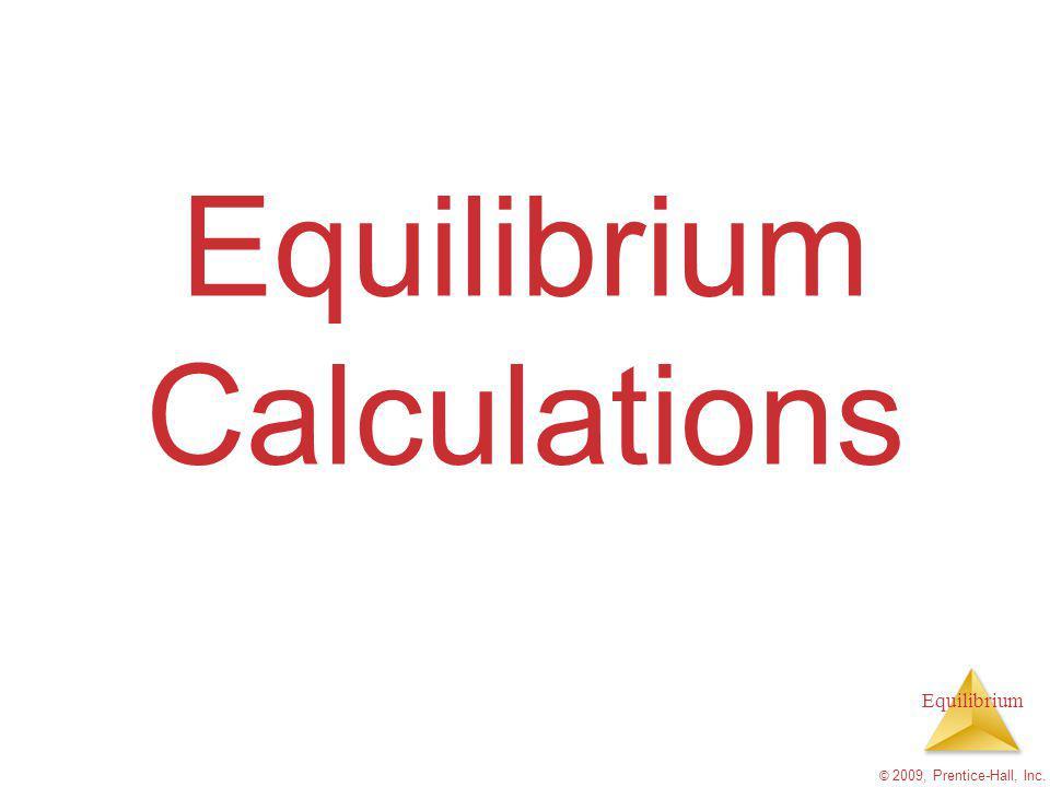 Equilibrium © 2009, Prentice-Hall, Inc. Equilibrium Calculations