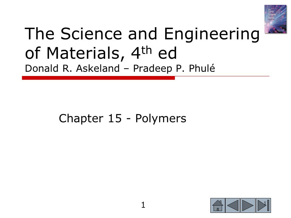 1 1 The Science and Engineering of Materials, 4 th ed Donald R. Askeland – Pradeep P. Phulé Chapter 15 - Polymers