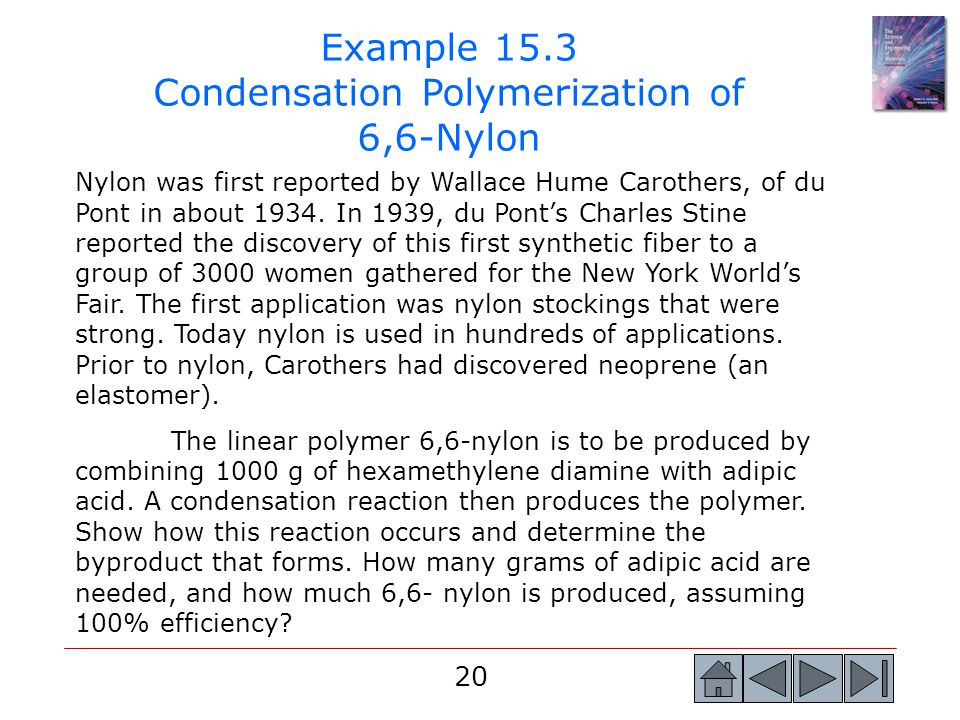 20 Example 15.3 Condensation Polymerization of 6,6-Nylon Nylon was first reported by Wallace Hume Carothers, of du Pont in about 1934. In 1939, du Pon