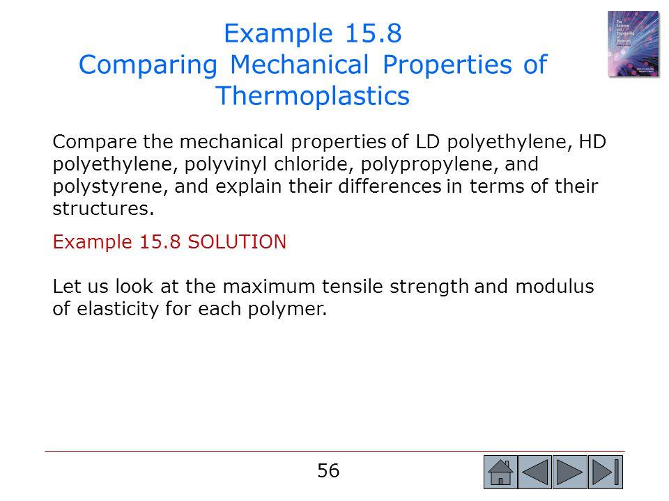56 Example 15.8 Comparing Mechanical Properties of Thermoplastics Compare the mechanical properties of LD polyethylene, HD polyethylene, polyvinyl chl