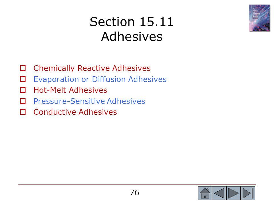 76 Section 15.11 Adhesives  Chemically Reactive Adhesives  Evaporation or Diffusion Adhesives  Hot-Melt Adhesives  Pressure-Sensitive Adhesives 