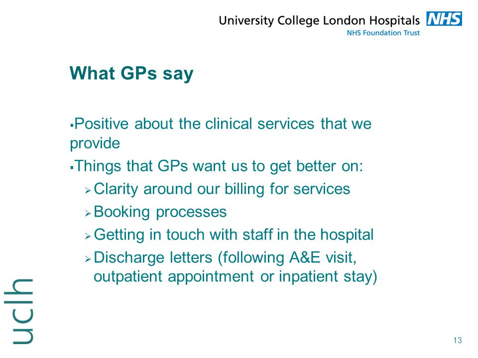 13 What GPs say  Positive about the clinical services that we provide  Things that GPs want us to get better on:  Clarity around our billing for se