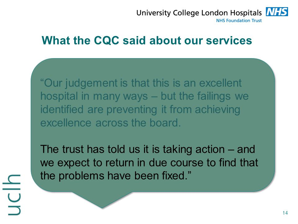 """14 What the CQC said about our services """"Our judgement is that this is an excellent hospital in many ways – but the failings we identified are prevent"""