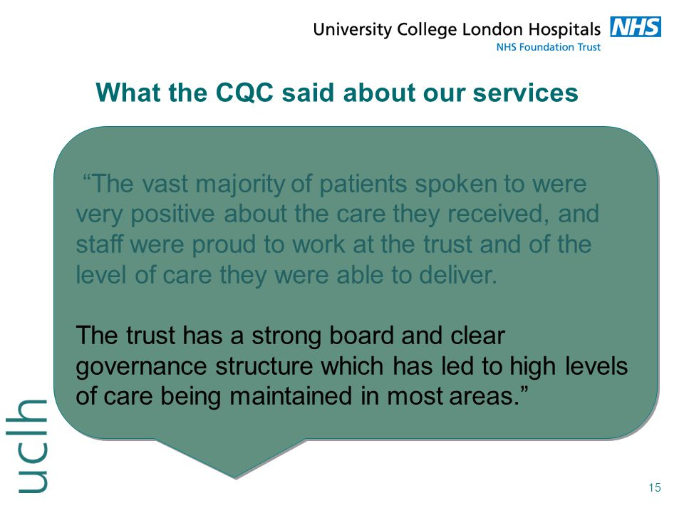 """15 What the CQC said about our services """"The vast majority of patients spoken to were very positive about the care they received, and staff were proud"""