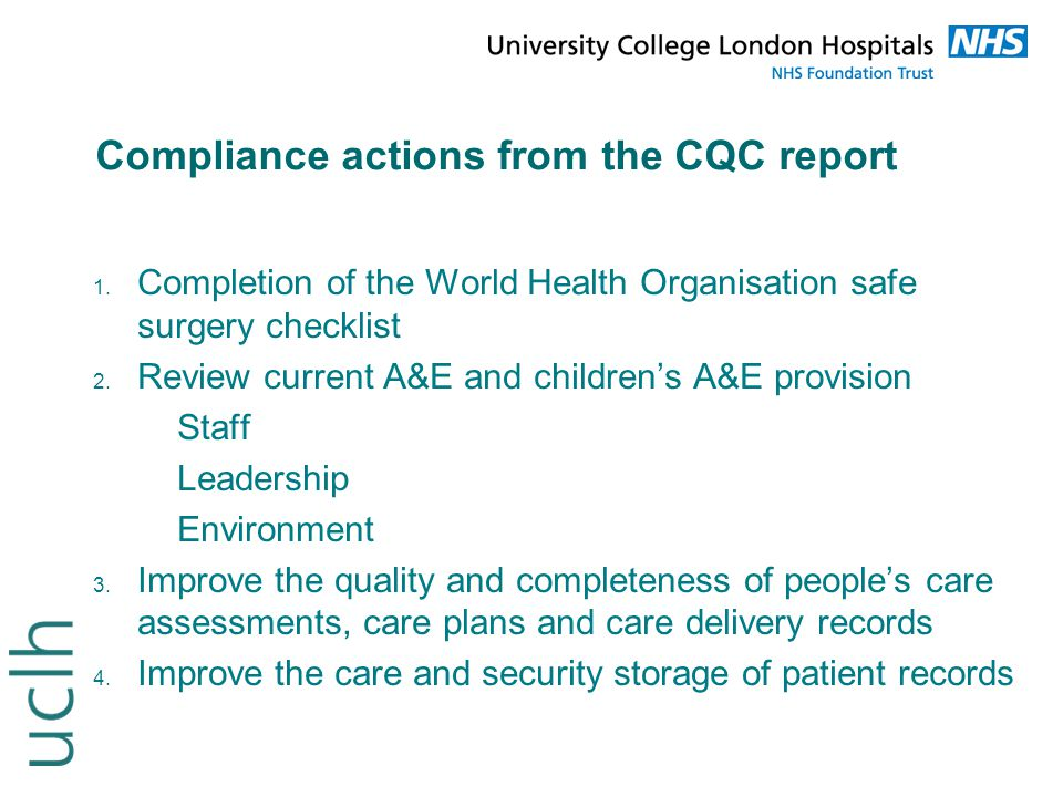 Compliance actions from the CQC report 1. Completion of the World Health Organisation safe surgery checklist 2. Review current A&E and children's A&E