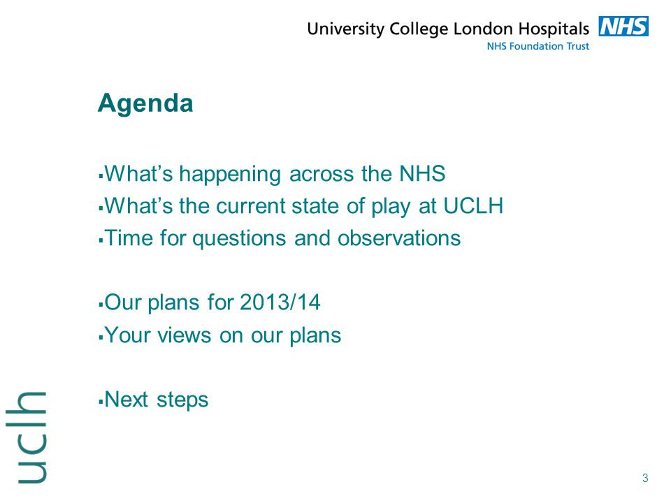 3 Agenda  What's happening across the NHS  What's the current state of play at UCLH  Time for questions and observations  Our plans for 2013/14 