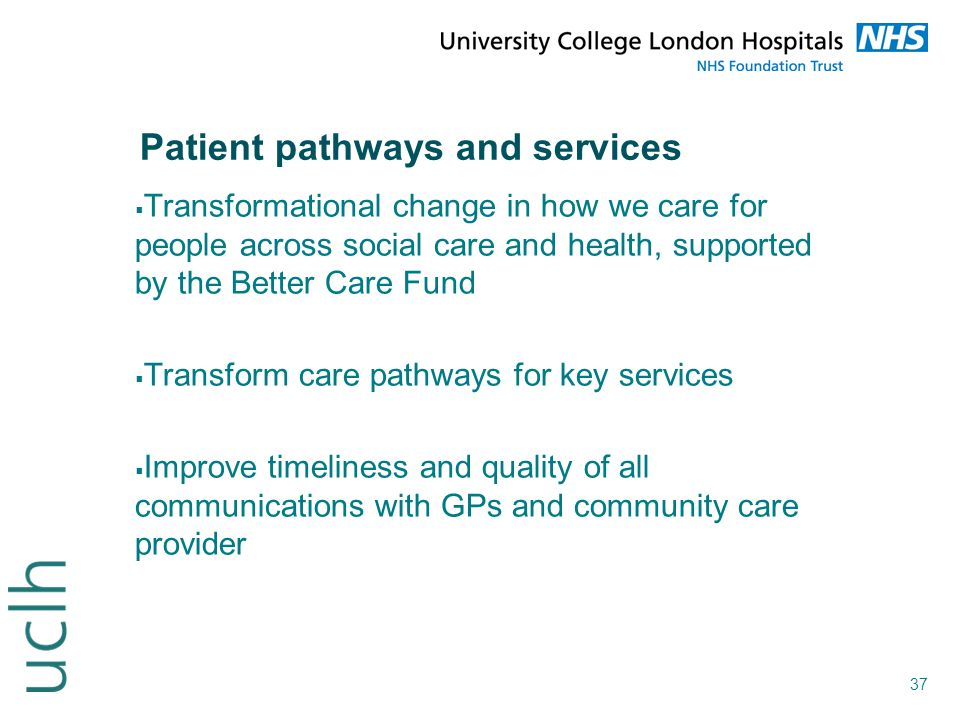 37 Patient pathways and services  Transformational change in how we care for people across social care and health, supported by the Better Care Fund