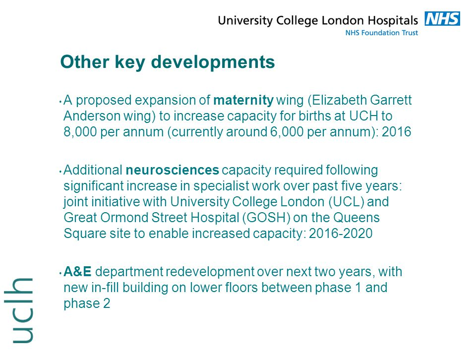 Other key developments A proposed expansion of maternity wing (Elizabeth Garrett Anderson wing) to increase capacity for births at UCH to 8,000 per an