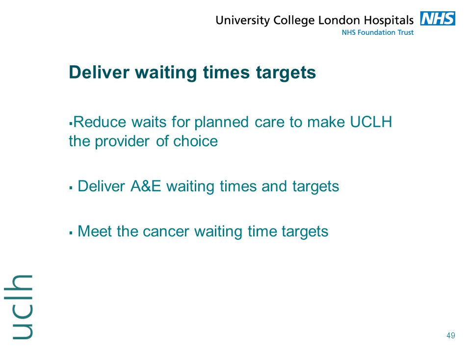 49 Deliver waiting times targets  Reduce waits for planned care to make UCLH the provider of choice  Deliver A&E waiting times and targets  Meet th