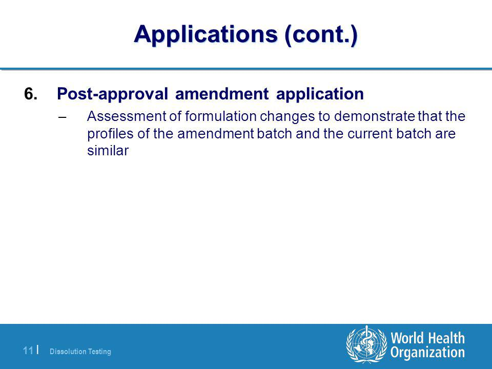 Dissolution Testing 11 | Applications (cont.) 6.Post-approval amendment application –Assessment of formulation changes to demonstrate that the profiles of the amendment batch and the current batch are similar