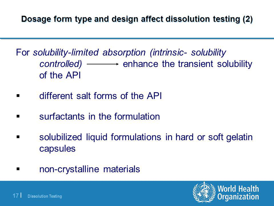 Dissolution Testing 17 | Dosage form type and design affect dissolution testing (2) For solubility-limited absorption (intrinsic- solubility controlled) enhance the transient solubility of the API  different salt forms of the API  surfactants in the formulation  solubilized liquid formulations in hard or soft gelatin capsules  non-crystalline materials
