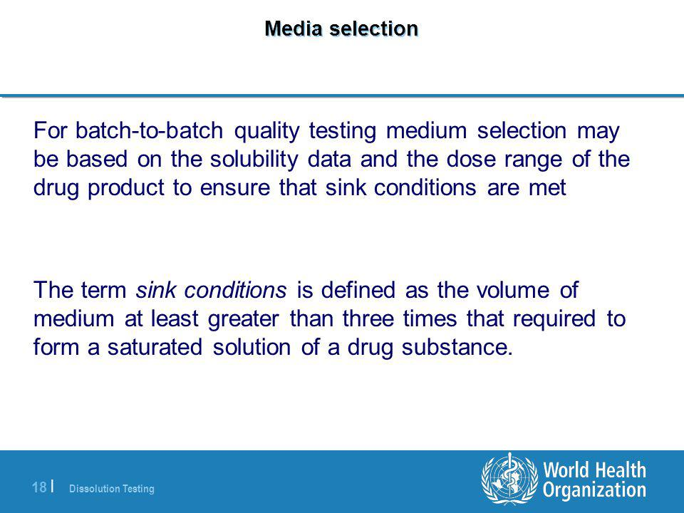 Dissolution Testing 18 | Media selection For batch-to-batch quality testing medium selection may be based on the solubility data and the dose range of
