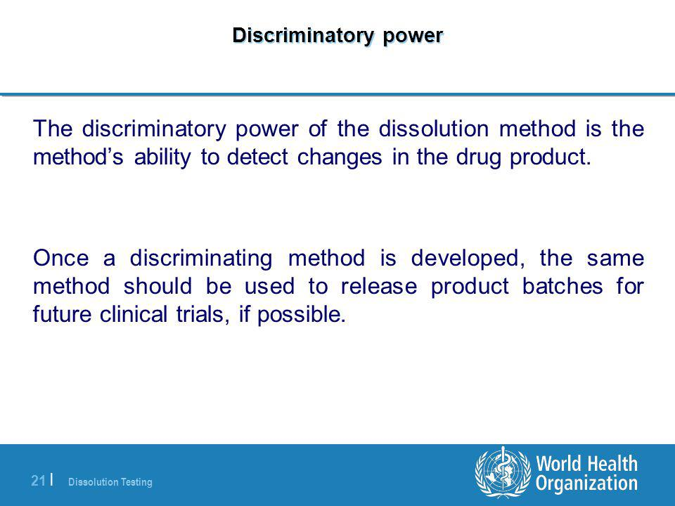 Dissolution Testing 21 | Discriminatory power The discriminatory power of the dissolution method is the method's ability to detect changes in the drug product.