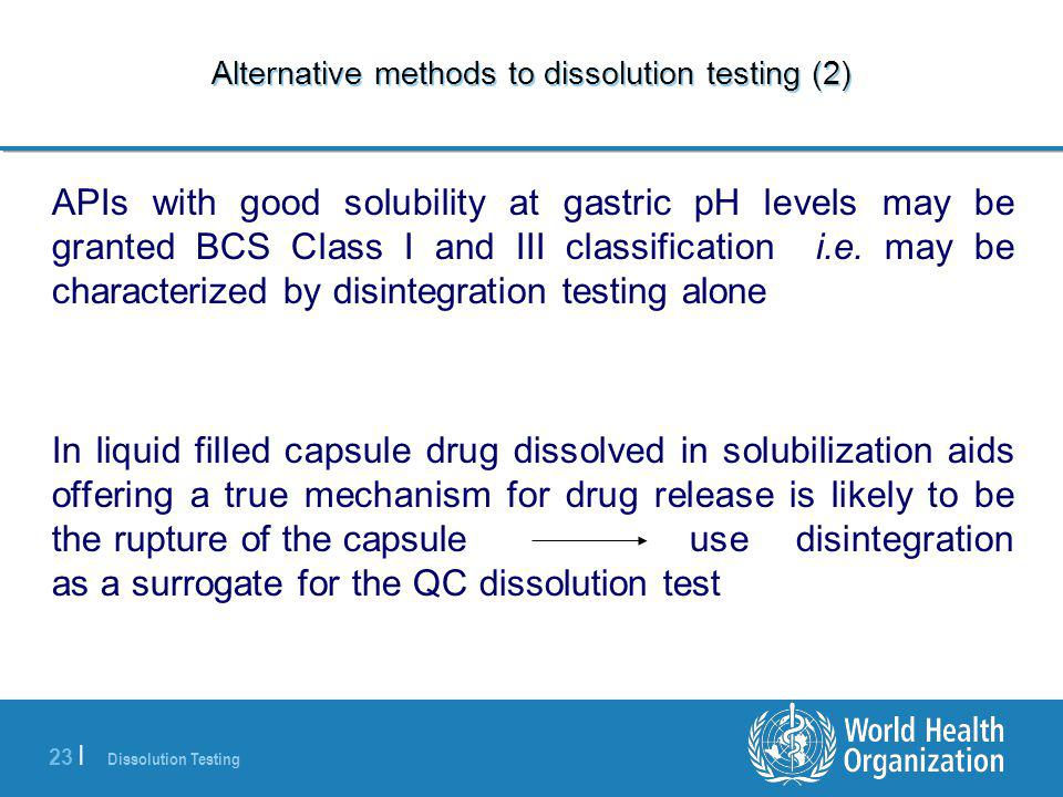 Dissolution Testing 23 | Alternative methods to dissolution testing (2) APIs with good solubility at gastric pH levels may be granted BCS Class I and III classification i.e.