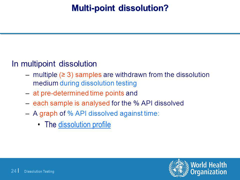 Dissolution Testing 24 | Multi-point dissolution? In multipoint dissolution –multiple (≥ 3) samples are withdrawn from the dissolution medium during d