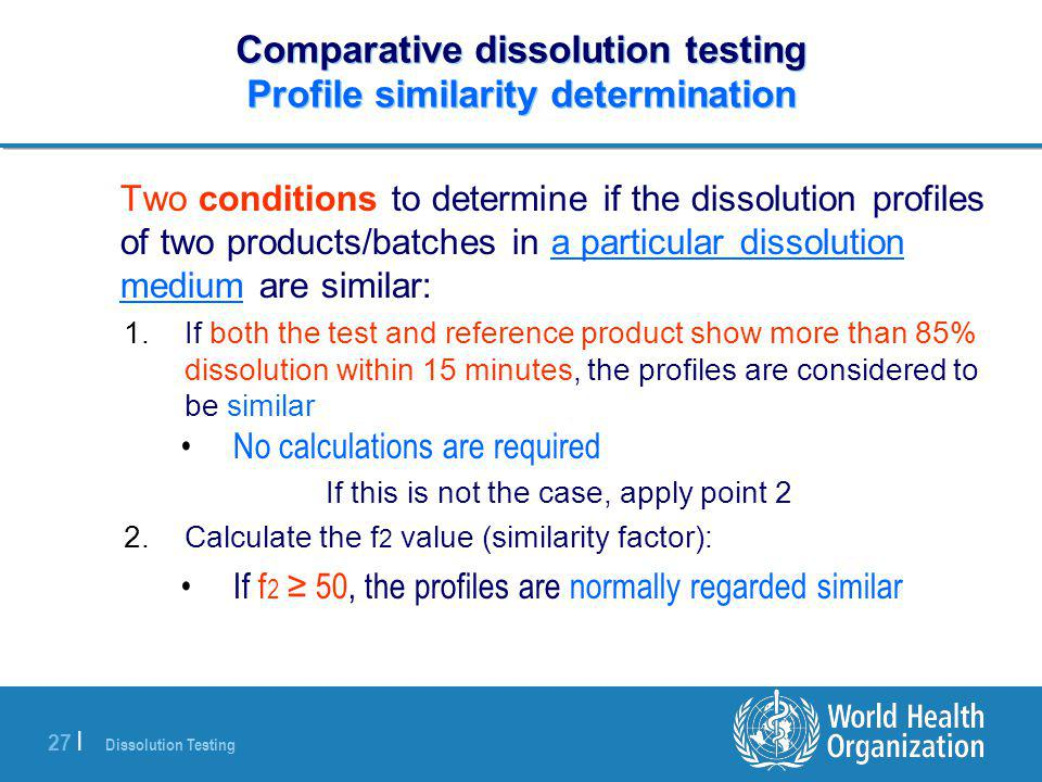 Dissolution Testing 27 | Comparative dissolution testing Profile similarity determination Two conditions to determine if the dissolution profiles of two products/batches in a particular dissolution medium are similar: 1.If both the test and reference product show more than 85% dissolution within 15 minutes, the profiles are considered to be similar No calculations are required If this is not the case, apply point 2 2.Calculate the f 2 value (similarity factor): If f 2 ≥ 50, the profiles are normally regarded similar