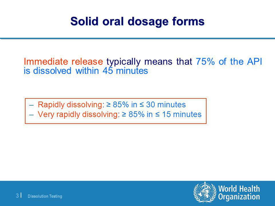Dissolution Testing 3 |3 | Solid oral dosage forms Immediate release typically means that 75% of the API is dissolved within 45 minutes –Rapidly dissolving: ≥ 85% in ≤ 30 minutes –Very rapidly dissolving: ≥ 85% in ≤ 15 minutes