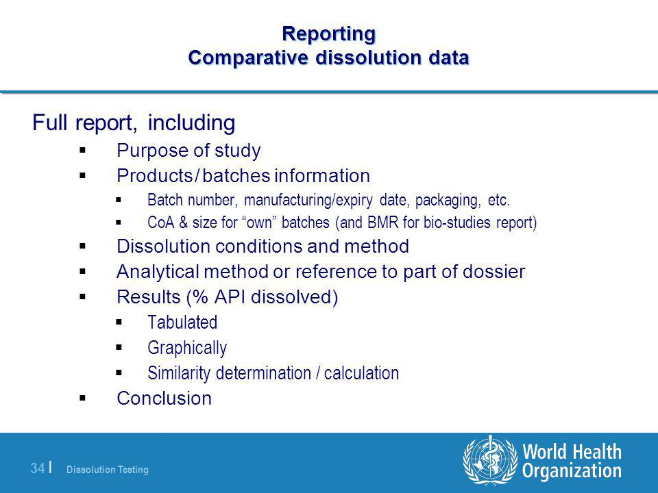 Dissolution Testing 34 | Reporting Comparative dissolution data Full report, including  Purpose of study  Products / batches information  Batch number, manufacturing/expiry date, packaging, etc.