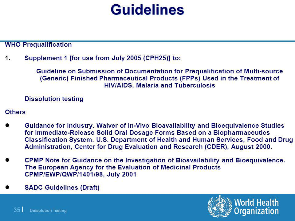 Dissolution Testing 35 | Guidelines WHO Prequalification 1.Supplement 1 [for use from July 2005 (CPH25)] to: Guideline on Submission of Documentation for Prequalification of Multi-source (Generic) Finished Pharmaceutical Products (FPPs) Used in the Treatment of HIV/AIDS, Malaria and Tuberculosis Dissolution testing Others Guidance for Industry.