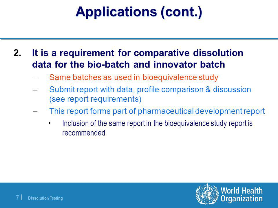 Dissolution Testing 7 |7 | Applications (cont.) 2.It is a requirement for comparative dissolution data for the bio-batch and innovator batch –Same bat