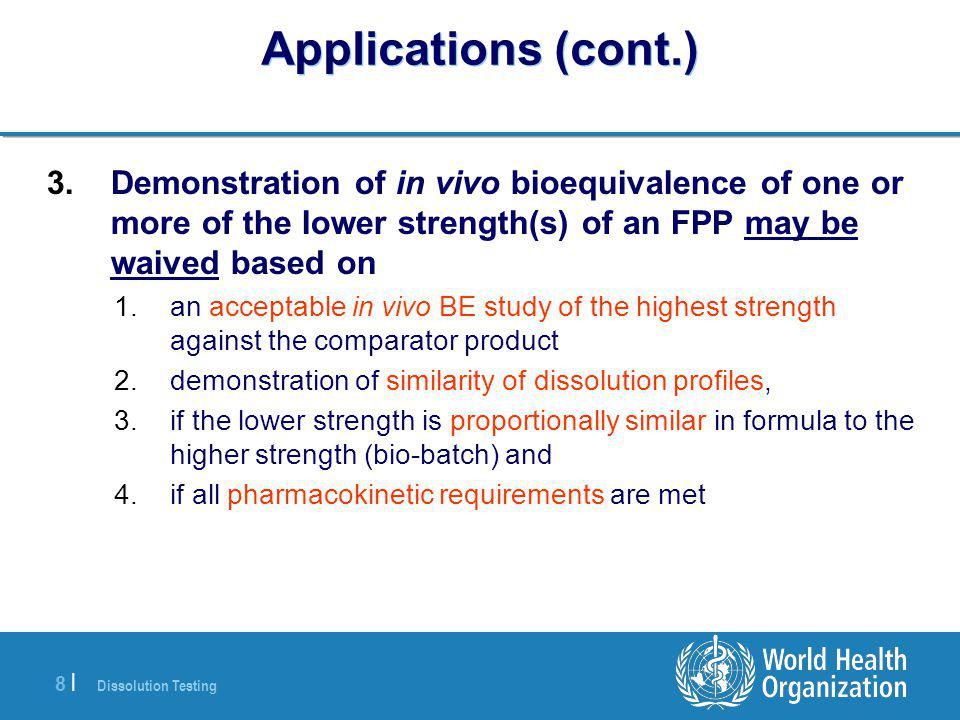 Dissolution Testing 8 |8 | Applications (cont.) 3.Demonstration of in vivo bioequivalence of one or more of the lower strength(s) of an FPP may be waived based on 1.an acceptable in vivo BE study of the highest strength against the comparator product 2.demonstration of similarity of dissolution profiles, 3.if the lower strength is proportionally similar in formula to the higher strength (bio-batch) and 4.if all pharmacokinetic requirements are met