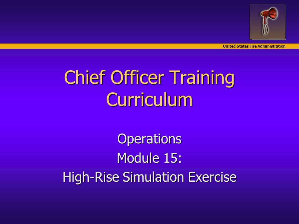 United States Fire Administration Chief Officer Training Curriculum Operations Module 15: High-Rise Simulation Exercise