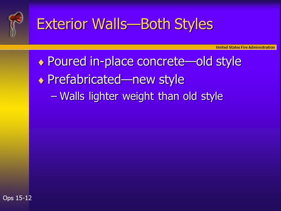 United States Fire Administration Ops 15-12 Exterior Walls—Both Styles  Poured in-place concrete—old style  Prefabricated—new style –Walls lighter weight than old style