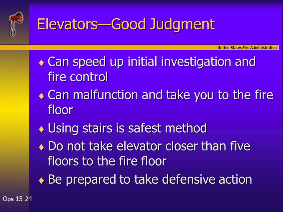 United States Fire Administration Ops 15-24 Elevators—Good Judgment  Can speed up initial investigation and fire control  Can malfunction and take you to the fire floor  Using stairs is safest method  Do not take elevator closer than five floors to the fire floor  Be prepared to take defensive action