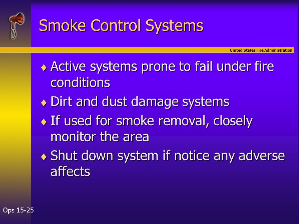 United States Fire Administration Ops 15-25 Smoke Control Systems  Active systems prone to fail under fire conditions  Dirt and dust damage systems  If used for smoke removal, closely monitor the area  Shut down system if notice any adverse affects