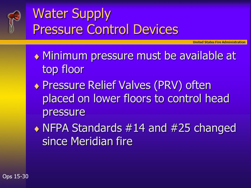 United States Fire Administration Ops 15-30 Water Supply Pressure Control Devices  Minimum pressure must be available at top floor  Pressure Relief Valves (PRV) often placed on lower floors to control head pressure  NFPA Standards #14 and #25 changed since Meridian fire