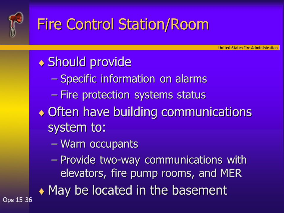 United States Fire Administration Ops 15-36 Fire Control Station/Room  Should provide –Specific information on alarms –Fire protection systems status  Often have building communications system to: –Warn occupants –Provide two-way communications with elevators, fire pump rooms, and MER  May be located in the basement