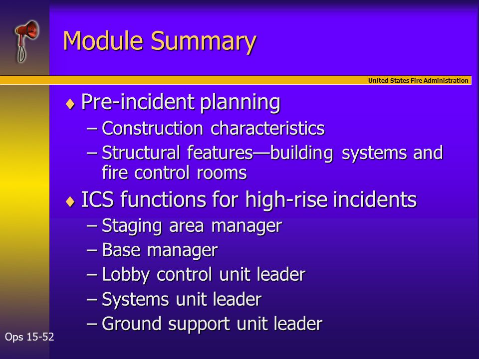 United States Fire Administration Ops 15-52 Module Summary  Pre-incident planning –Construction characteristics –Structural features—building systems and fire control rooms  ICS functions for high-rise incidents –Staging area manager –Base manager –Lobby control unit leader –Systems unit leader –Ground support unit leader