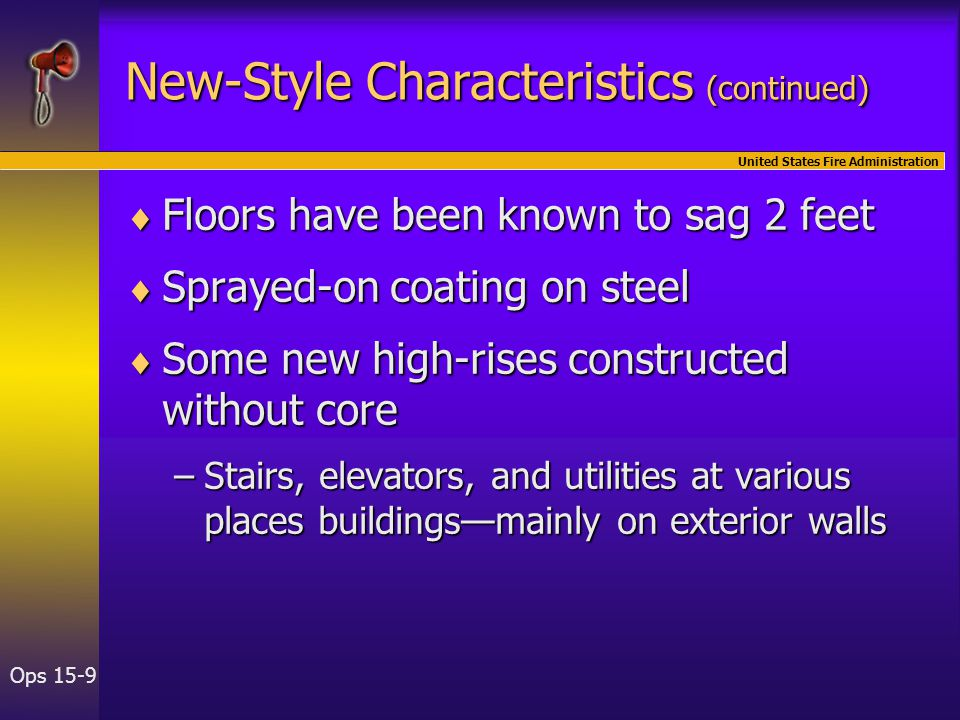 United States Fire Administration Ops 15-9 New-Style Characteristics (continued)  Floors have been known to sag 2 feet  Sprayed-on coating on steel  Some new high-rises constructed without core –Stairs, elevators, and utilities at various places buildings—mainly on exterior walls