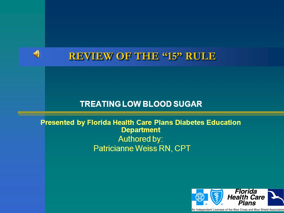 REVIEW OF THE 15 RULE TREATING LOW BLOOD SUGAR Presented by Florida Health Care Plans Diabetes Education Department Authored by: Patricianne Weiss RN, CPT