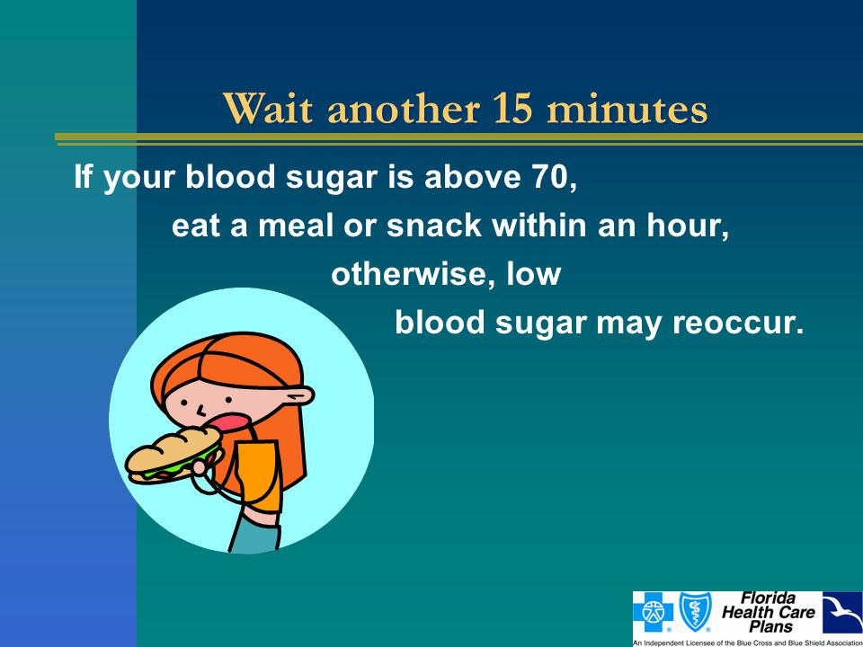 If your blood sugar is above 70, eat a meal or snack within an hour, otherwise, low blood sugar may reoccur.