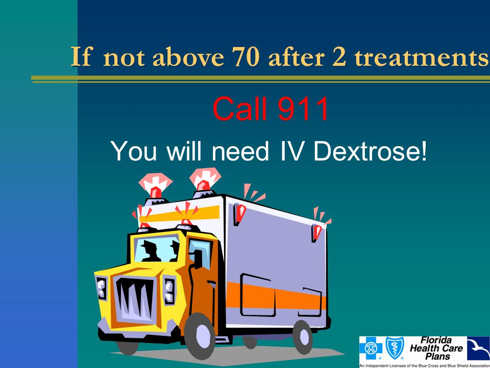 Call 911 You will need IV Dextrose! If not above 70 after 2 treatments