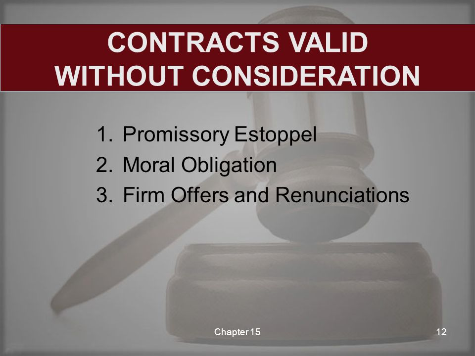 1.Promissory Estoppel 2.Moral Obligation 3.Firm Offers and Renunciations Chapter 1512 CONTRACTS VALID WITHOUT CONSIDERATION