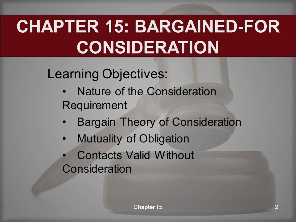 Learning Objectives: Nature of the Consideration Requirement Bargain Theory of Consideration Mutuality of Obligation Contacts Valid Without Consideration Chapter 152 CHAPTER 15: BARGAINED-FOR CONSIDERATION
