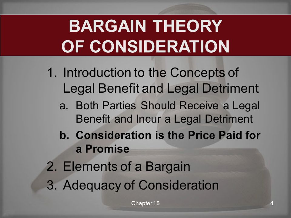 1.Introduction to the Concepts of Legal Benefit and Legal Detriment a.Both Parties Should Receive a Legal Benefit and Incur a Legal Detriment b.Consideration is the Price Paid for a Promise 2.Elements of a Bargain 3.Adequacy of Consideration Chapter 154 BARGAIN THEORY OF CONSIDERATION