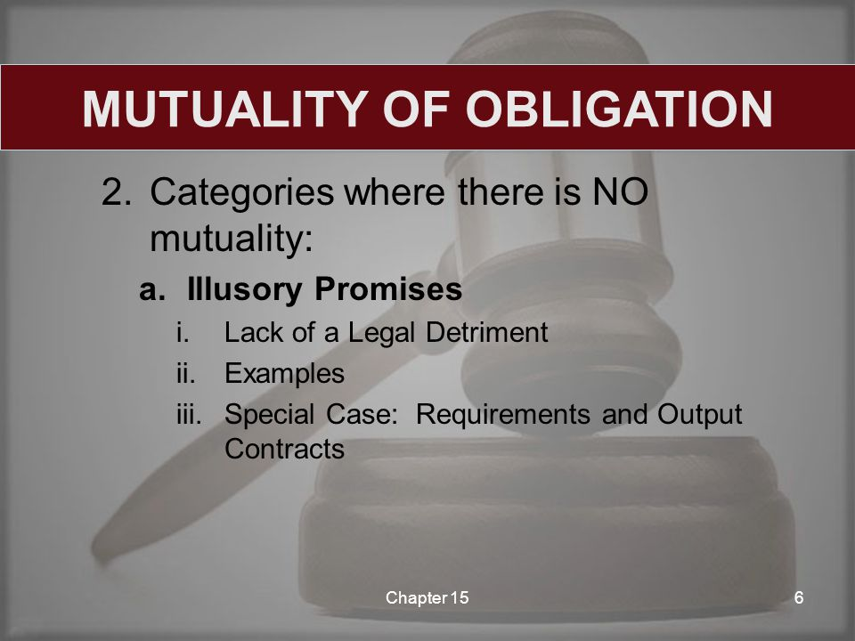 2.Categories where there is NO mutuality: a.Illusory Promises i.Lack of a Legal Detriment ii.Examples iii.Special Case: Requirements and Output Contracts Chapter 156 MUTUALITY OF OBLIGATION