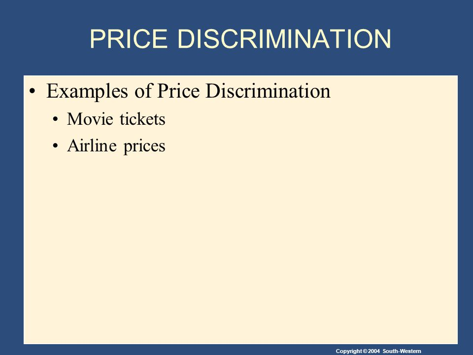 Copyright © 2004 South-Western PRICE DISCRIMINATION Examples of Price Discrimination Movie tickets Airline prices