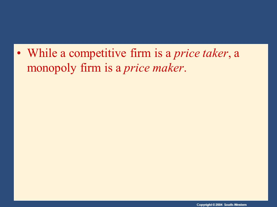 Copyright © 2004 South-Western While a competitive firm is a price taker, a monopoly firm is a price maker.