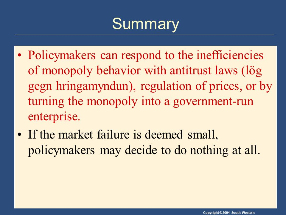 Copyright © 2004 South-Western Summary Policymakers can respond to the inefficiencies of monopoly behavior with antitrust laws (lög gegn hringamyndun), regulation of prices, or by turning the monopoly into a government-run enterprise.