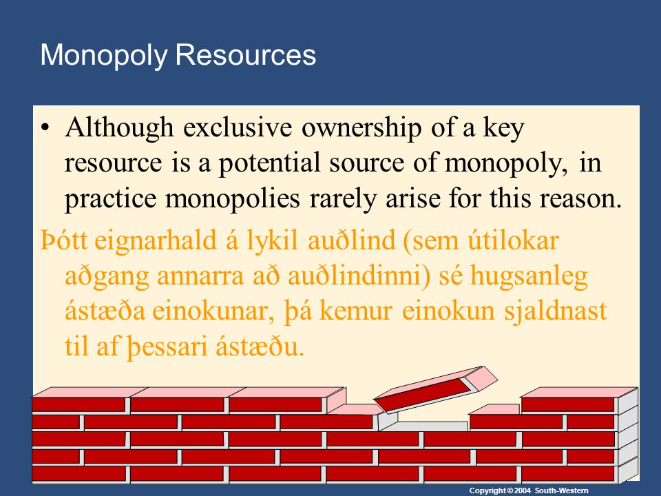 Copyright © 2004 South-Western Government-Created Monopolies Governments may restrict entry (hamla innkomu fyrirtækja á markað) by giving a single firm the exclusive right to sell a particular good in certain markets.