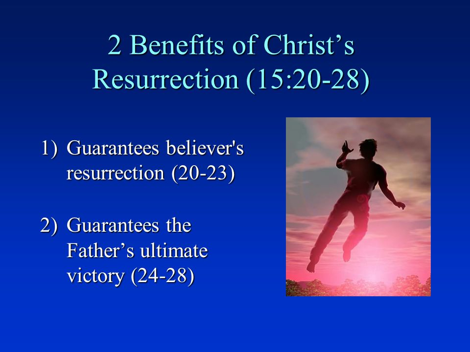 2 Benefits of Christ's Resurrection (15:20-28) 1)Guarantees believer s resurrection (20-23) 2)Guarantees the Father's ultimate victory (24-28)
