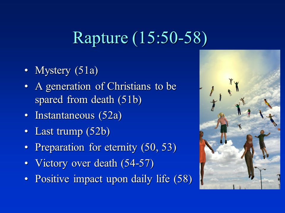 Rapture (15:50-58) Mystery (51a)Mystery (51a) A generation of Christians to be spared from death (51b)A generation of Christians to be spared from death (51b) Instantaneous (52a)Instantaneous (52a) Last trump (52b)Last trump (52b) Preparation for eternity (50, 53)Preparation for eternity (50, 53) Victory over death (54-57)Victory over death (54-57) Positive impact upon daily life (58)Positive impact upon daily life (58)