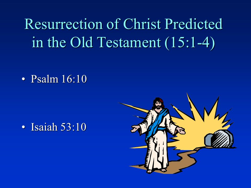 Resurrection of Christ Predicted in the Old Testament (15:1-4) Psalm 16:10Psalm 16:10 Isaiah 53:10Isaiah 53:10