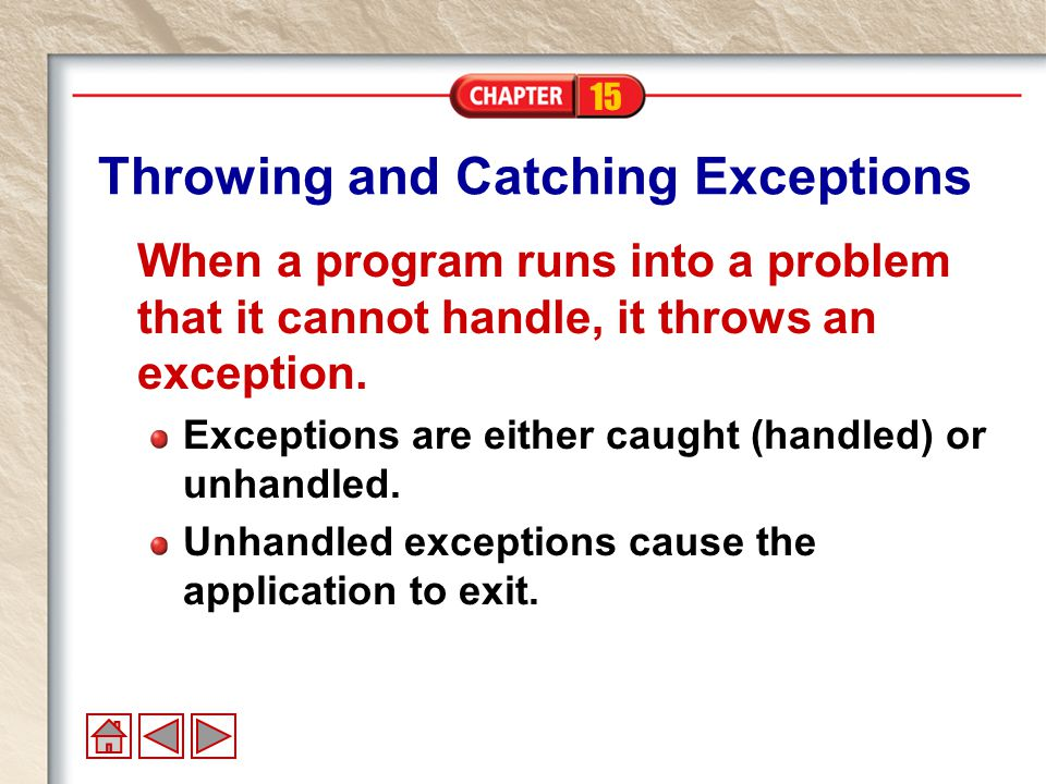 15 Throwing and Catching Exceptions When a program runs into a problem that it cannot handle, it throws an exception.